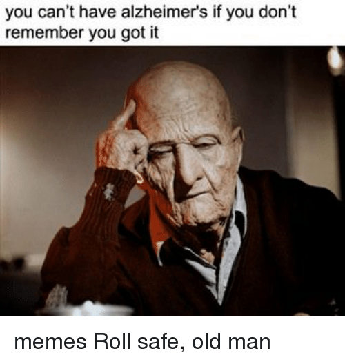 Memes, 🤖, and Alzheimer: you can't have alzheimers if you don't  remember you got it memes Roll safe, old man