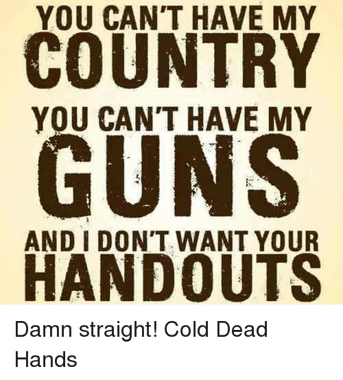Dead Hand: YOU CAN'T HAVE MY  COUNTRY  YOU CAN'T HAVE MY  GUNS  AND I DON'T WANT YOUR  HANDOUTS Damn straight! Cold Dead Hands