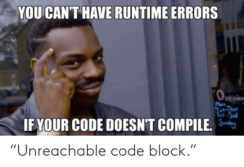 "Mon: YOU CAN'T HAVE RUNTIME ERRORS  OPening  Mon  Tut-Thue  Fri-Sal  IF YOUR CODE DOESN'T COMPILE.  MemeCenter.com ""Unreachable code block."""
