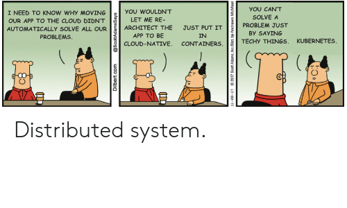 Cloud, Dilbert, and Scott Adams: YOU CAN'T  I NEED TO KNOW WHy MOVING  YOU WOULDNT  SOLVE A  LET ME RE-  OUR APP TO THE CLOUD DIDN'T  PROBLEM JUST  ARCHITECT THE  JUST PUT IT  AUTOMATICALLY SOLVE ALL OUR  BY SAYING  АPP TO BE  CLOUD-NATIVE. CONTAINERS  PROBLEMS  IN  KUBERNETES  TECHY THINGS  Dilbert.com  @ScottAdamsSays  11-08-17  2017 Scott Adams, Inc/Dist by Andrews McMeel Distributed system.