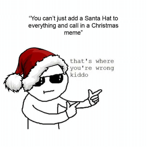 "thats-where-youre-wrong-kiddo: ""You can't just add a Santa Hat to  everything and call in a Christmas  meme""  that's where  you're wrong  kiddo"