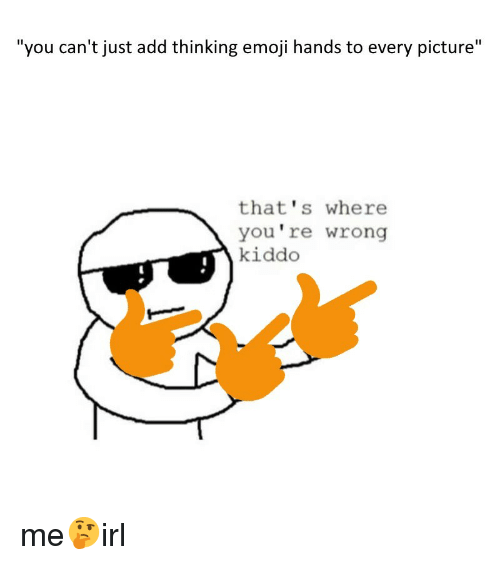"thats-where-youre-wrong-kiddo: ""you can't just add thinking emoji hands to every picture""  that's where  you're wrong  kiddo me🤔irl"
