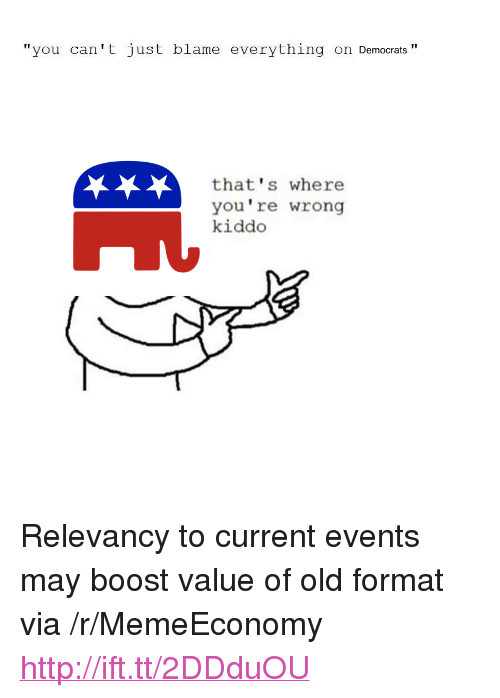 "thats-where-youre-wrong-kiddo: ""you can't just blame everything on Democrats""  that's where  you're wrong  kiddo <p>Relevancy to current events may boost value of old format via /r/MemeEconomy <a href=""http://ift.tt/2DDduOU"">http://ift.tt/2DDduOU</a></p>"