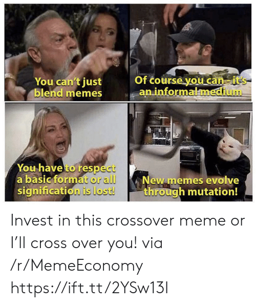 new memes: You can't just  blend memes  Of course you can-it's  an informalmedium  You have to respect  a basic format or all  signification is lost!  New memes evolve  through mutation! Invest in this crossover meme or I'll cross over you! via /r/MemeEconomy https://ift.tt/2YSw13I