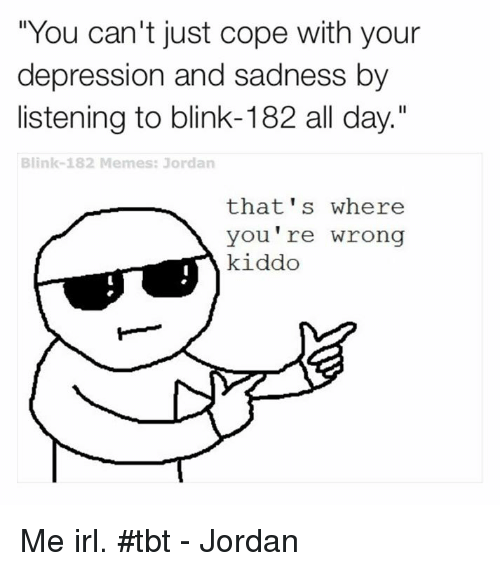 "thats-where-youre-wrong-kiddo: ""You can't just cope with your  depression and sadness by  listening to blink-182 all day.""  Blink-182 Memes: Jordan  that's where  You're wrong  kiddo Me irl. #tbt - Jordan"