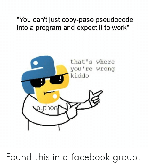 "thats-where-youre-wrong-kiddo: ""You can't just copy-pase pseudocode  into a program and expect it to work""  that's where  you're wrong  kiddo  eython Found this in a facebook group."