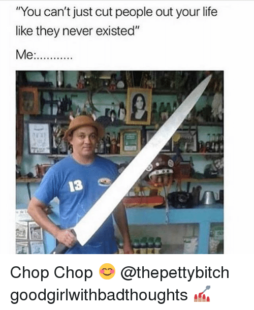 "chop chop: ""You can't just cut people out your life  like they never existed"" Chop Chop 😊 @thepettybitch goodgirlwithbadthoughts 💅🏽"