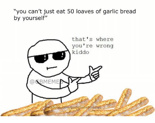 """Loave: """"you can't just eat 50 loaves of garlic bread  by yourself""""  that's where  you're wrong  kiddo  a BMEME  com/garlicbrea"""