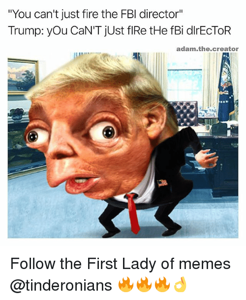 """Fbi, Fire, and Memes: """"You can't just fire the FBI director""""  Trump: you CaN'T just flRetHe fBi dlrECTOR  adam the creator Follow the First Lady of memes @tinderonians 🔥🔥🔥👌"""