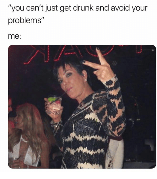 """Drunk, You, and Get: """"you can't just get drunk and avoid your  problems""""  me:"""