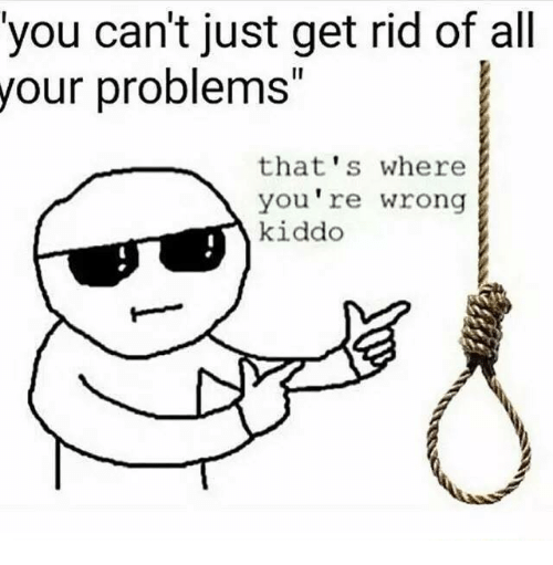 Dank Memes, Wrongs, and Yours: you can't just get rid of all  your problems  that's where  you re wrong  kiddo