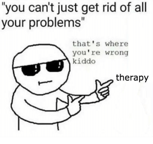 "Thats Where Youre Wrong: ""you can't just get rid of all  your problems""  that's where  you're wrong  kiddo  therapy"