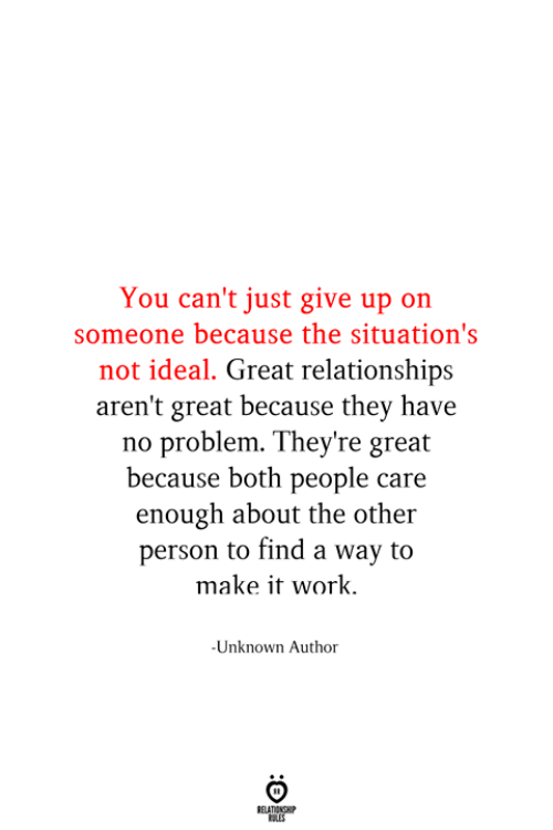 Just Give Up: You can't just give up on  someone because the situation's  not ideal. Great relationships  aren't great because they have  problem. They're great  because both people care  enough about the other  person to find a way to  make it work.  -Unknown Author  RELATIONSHIP  ES