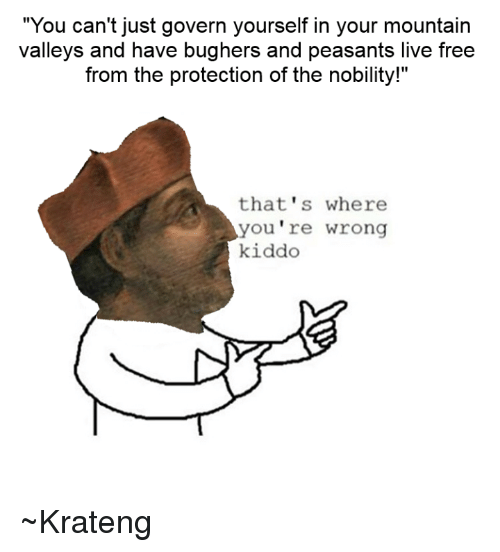 """Superior Swiss: """"You can't just govern yourself in your mountain  valleys and have bughers and peasants live free  from the protection of the nobility!""""  that's where  you re wrong  kiddo ~Krateng"""