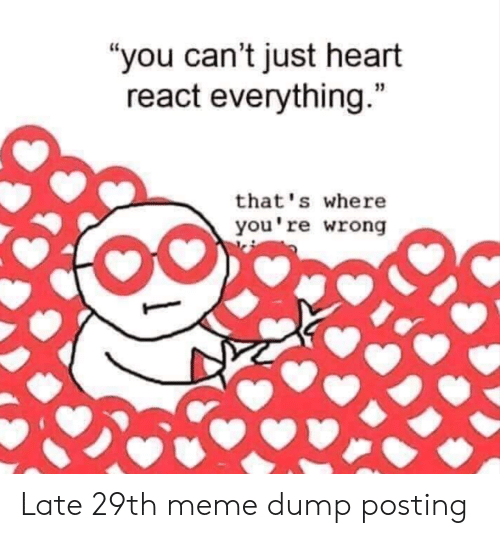 "Thats Where Youre Wrong: ""you can't just heart  react everything.""  that's where  you're wrong Late 29th meme dump posting"