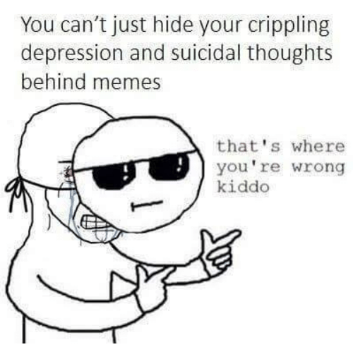 Cripple: You can't just hide your crippling  depression and suicidal thoughts  behind memes  that's where  you're wrong  kiddo