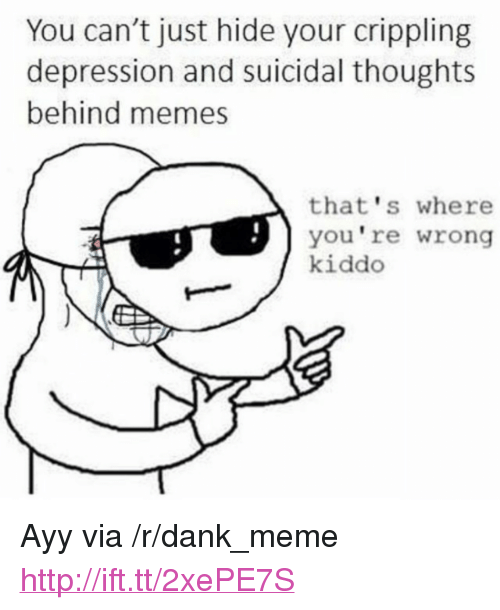 "thats-where-youre-wrong-kiddo: You can't just hide your crippling  depression and suicidal thoughts  behind memes  that's where  you're wrong  kiddo <p>Ayy via /r/dank_meme <a href=""http://ift.tt/2xePE7S"">http://ift.tt/2xePE7S</a></p>"