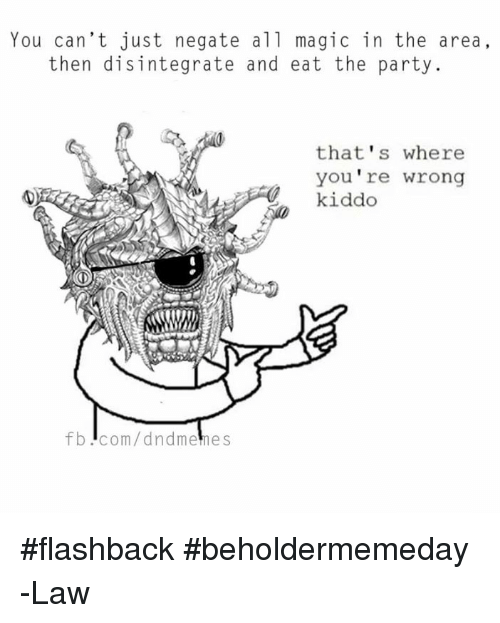 thats-where-youre-wrong-kiddo: You can't just negate all magic in the area,  then disintegrate and eat the party.  that's where  you're wrong  kiddo  fb Icom/dndmemes #flashback #beholdermemeday  -Law