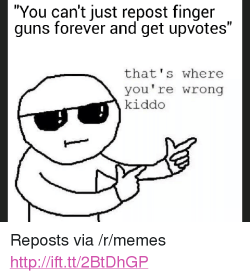 "thats-where-youre-wrong-kiddo: ""You can't just repost finger  guns forever and get upvotes""  that's where  you're wrong  kiddo <p>Reposts via /r/memes <a href=""http://ift.tt/2BtDhGP"">http://ift.tt/2BtDhGP</a></p>"