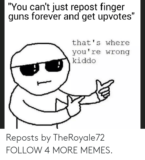 "thats-where-youre-wrong-kiddo: ""You can't just repost finger  guns forever and get upvotes""  that's where  you're wrong  kiddo Reposts by TheRoyale72 FOLLOW 4 MORE MEMES."