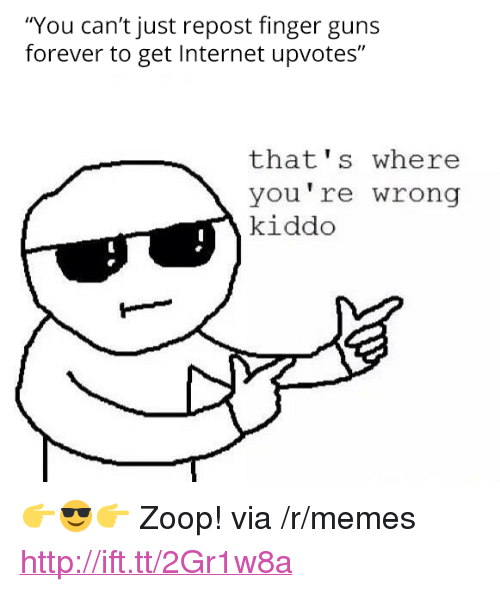 "thats-where-youre-wrong-kiddo: ""You can't just repost finger guns  forever to get Internet upvotes""  that's where  you're wrong  kiddo <p>👉😎👉 Zoop! via /r/memes <a href=""http://ift.tt/2Gr1w8a"">http://ift.tt/2Gr1w8a</a></p>"