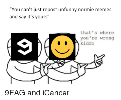 "Unfunny: ""You can't just repost unfunny normie memes  and say it's yours""  that's where  you're wrong  kiddo <p>9FAG and iCancer</p>"