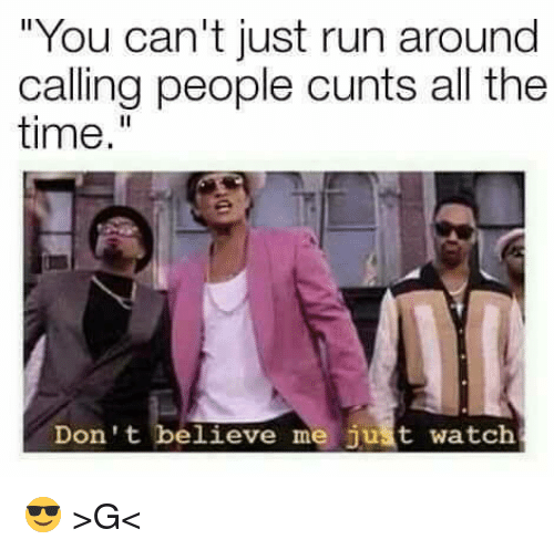 "Run, Time, and Watch: ""You can't just run around  calling people cunts all the  time.""  Don't believe me just watch 😎 >G<"