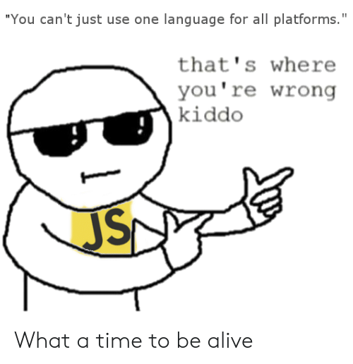"thats-where-youre-wrong-kiddo: ""You can't just use one language for all platforms.""  that's where  you're wrong  kiddo What a time to be alive"