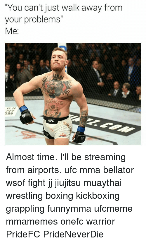 "Boxing, Memes, and Ufc: ""You can't just walk away from  your problems""  Me:  UFC Almost time. I'll be streaming from airports. ufc mma bellator wsof fight jj jiujitsu muaythai wrestling boxing kickboxing grappling funnymma ufcmeme mmamemes onefc warrior PrideFC PrideNeverDie"