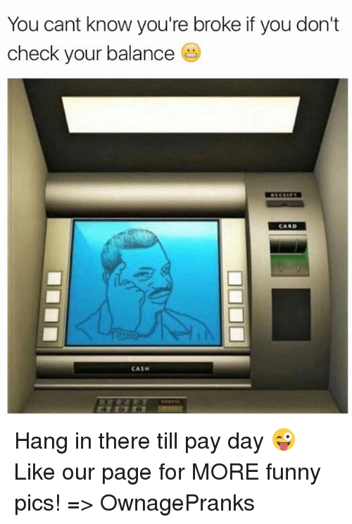 Hanging In There: You cant know you're broke if you don't  check your balance  LCAND  CASH Hang in there till pay day 😜  Like our page for MORE funny pics! => OwnagePranks