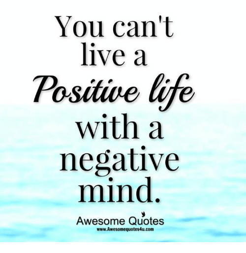 Awesome Positive Life Quotes: You Can't Live A Positive Life With A Negative Mind