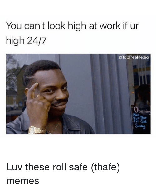 Memes, 🤖, and Luvs: You can't look high at work if ur  high 24/7  @TopTreeMedia Luv these roll safe (thafe) memes