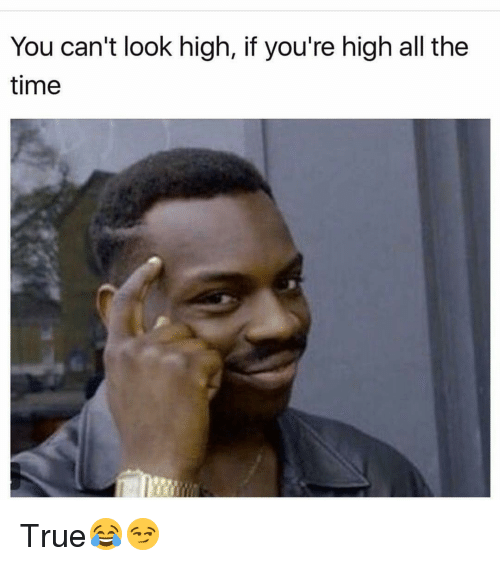 Your Highness: You can't look high, if you're high all the  time True😂😏