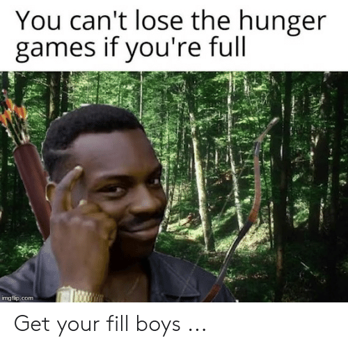 The Hunger Games: You can't lose the hunger  games if you're full  imgflip.com Get your fill boys ...