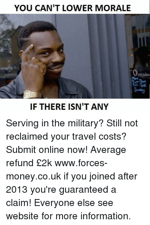 Averagers: YOU CAN'T LOWER MORALE  Openim  IF THERE ISN'T ANY Serving in the military? Still not reclaimed your travel costs? Submit online now! Average refund £2k www.forces-money.co.uk if you joined after 2013 you're guaranteed a claim! Everyone else see website for more information.