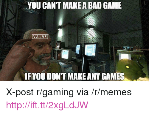 """any games: YOU CANT MAKE A BAD GAME  VALVE  IF YOU DONT MAKE ANY GAMES <p>X-post r/gaming via /r/memes <a href=""""http://ift.tt/2xgLdJW"""">http://ift.tt/2xgLdJW</a></p>"""