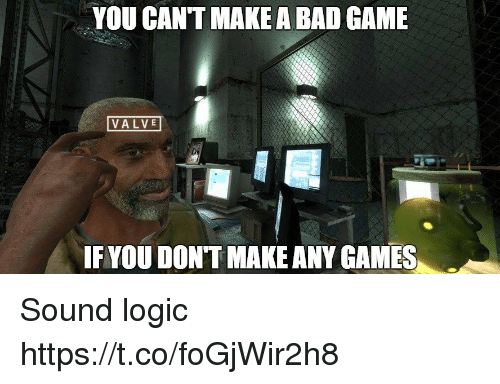 any games: YOU CANT MAKE A BAD GAME  VALVE  IF YOU DONT MAKE ANY GAMES Sound logic https://t.co/foGjWir2h8