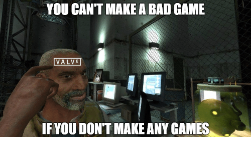 any games: YOU CANT MAKE A BAD GAME  VALVE  IF YOU DONT MAKE ANY GAMES