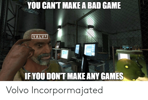 any games: YOU CANT MAKE A BAD GAME  VALVE  IF YOU DONT MAKE ANY GAMES Volvo Incorpormajated