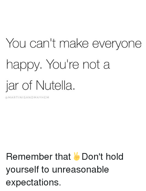 You cant make everyone happy youre not a jar of nutella martini happy girl memes and nutella you cant make everyone happy solutioingenieria Gallery