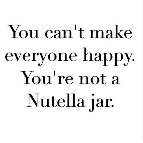Nutella: You can't make  everyone happy  You're not a  Nutella jar.