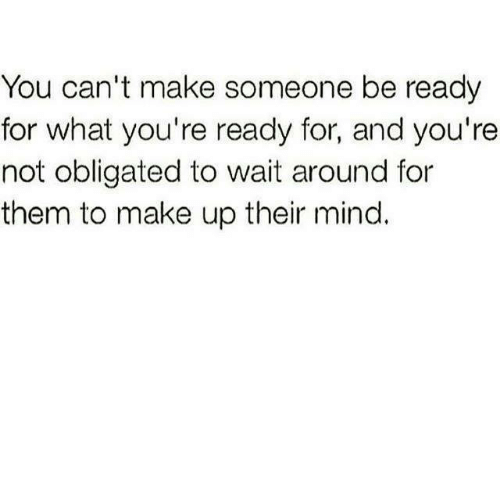 You Can't Make Someone Be Ready For What You're Ready For
