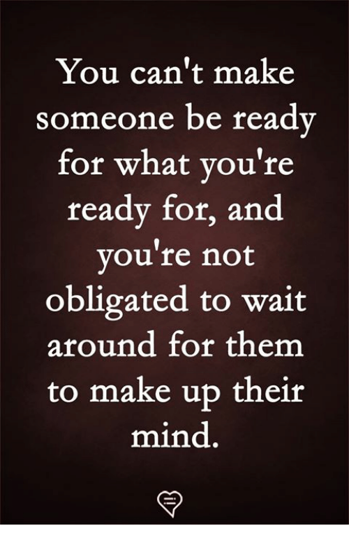 obligated: You can't make  someone be ready  for what you're  ready for, and  vou're not  obligated to wait  around for them  to make up their  mind.