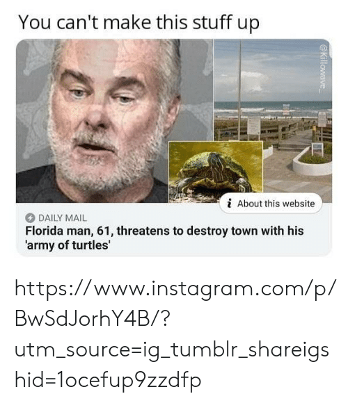 Threatens: You can't make this stuff up  i About this website  DAILY MAIL  Florida man, 61, threatens to destroy town with his  'army of turtles' https://www.instagram.com/p/BwSdJorhY4B/?utm_source=ig_tumblr_shareigshid=1ocefup9zzdfp