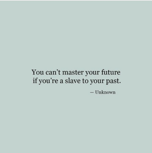 slave: You can't master your future  if you're a slave to your past.  - Unknown