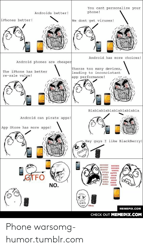 uuu: You cant personalize your  phone!  Androids better!  iPhones better!  We dont get viruses !  Android has more choices!  Android phones are cheaper  Therse too many devices,  leading to inconcistant  app performance!  The iPhone has better  re-sale value!  Blablablablablablablabla  Android can pirate apps.  App Store has more apps!  Hey guys I like BlackBerry!  ्  FFFFFFF  FFFFFFF  FFFFFF  FFFUU UU7R  सनन।  STFO  UUUU  UUU  UUUU UUUU  UUUU  UUUU UUUU  UUUU- -UUUU  NO.  Okay  MEMEPIX.COM  CHECK OUT MEMEPIX.COM Phone warsomg-humor.tumblr.com