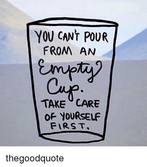 Memes, 🤖, and Take Care: YOU CANT POUR  FROM AN  TAKE CARE  OF YOURSELF  FIRST. thegoodquote