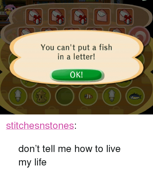 """Dont Tell Me How To Live My Life: You can't put a fish  in a letter!  OK! <p><a class=""""tumblr_blog"""" href=""""http://stitchesnstones.tumblr.com/post/51780171258/dont-tell-me-how-to-live-my-life"""" target=""""_blank"""">stitchesnstones</a>:</p> <blockquote> <p>don't tell me how to live my life</p> </blockquote>"""