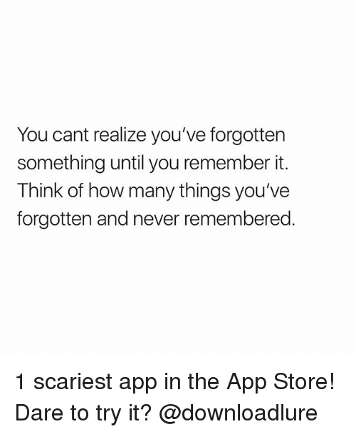 Memes, App Store, and Never: You cant realize you've forgotten  something until you remember it.  Think of how many things you've  forgotten and never remembered 1 scariest app in the App Store! Dare to try it? @downloadlure