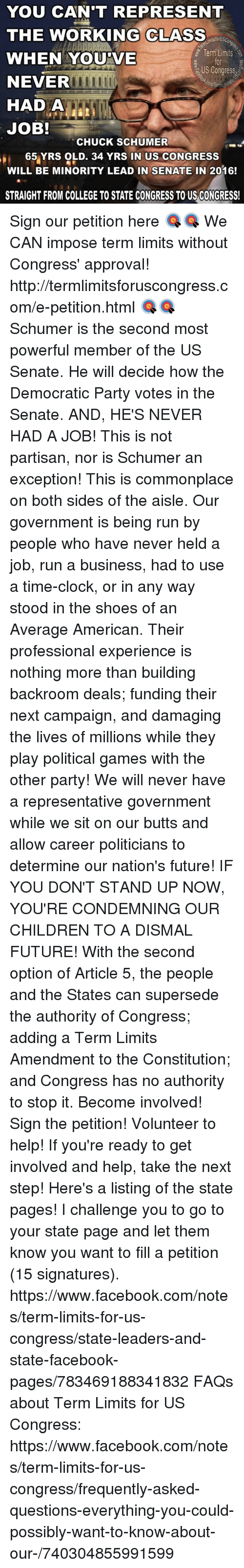 Memes, Democratic Party, and Any Ways: YOU CAN'T REPRESENT  THE WORKING CLASS  Term Limits  WHEN YOU VE  US Congress  NEVER  rmum  HAD A  JOB!  CHUCK SCHUMER  65 YRS OLD. 34 YRS IN US CONGRESS  WILL BE MINORITY LEAD IN SENATE IN 2016!  STRAIGHT FROM COLLEGE TO STATE CONGRESS TOUS CONGRESS! Sign our petition here 🎯🎯 We CAN impose term limits without Congress' approval! http://termlimitsforuscongress.com/e-petition.html 🎯🎯  Schumer is the second most powerful member of the US Senate.  He will decide how the Democratic Party votes in the Senate.  AND, HE'S NEVER HAD A JOB!  This is not partisan, nor is Schumer an exception!  This is commonplace on both sides of the aisle.  Our government is being run by people who have never held a job, run a business, had to use a time-clock, or in any way stood in the shoes of an Average American.  Their professional experience is nothing more than building backroom deals; funding their next campaign, and damaging the lives of millions while they play political games with the other party!  We will never have a representative government while we sit on our butts and allow career politicians to determine our nation's future!  IF YOU DON'T STAND UP NOW, YOU'RE CONDEMNING OUR CHILDREN TO A DISMAL FUTURE!  With the second option of Article 5, the people and the States can supersede the authority of Congress; adding a Term Limits Amendment to the Constitution; and Congress has no authority to stop it. Become involved! Sign the petition! Volunteer to help!  If you're ready to get involved and help, take the next step! Here's a listing of the state pages! I challenge you to go to your state page and let them know you want to fill a petition (15 signatures). https://www.facebook.com/notes/term-limits-for-us-congress/state-leaders-and-state-facebook-pages/783469188341832 FAQs about Term Limits for US Congress: https://www.facebook.com/notes/term-limits-for-us-congress/frequently-asked-questions-everything-you-could-possibly-want-to-know-about-